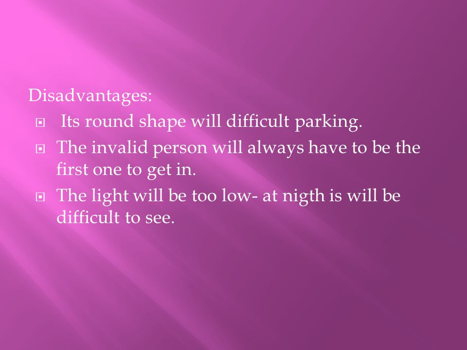 Disadvantages:  Its round shape will difficult parking.