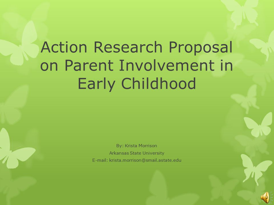 Action Research Proposal on Parent Involvement in Early Childhood By: Krista Morrison Arkansas State University E-mail: krista.morrison@smail.astate.e