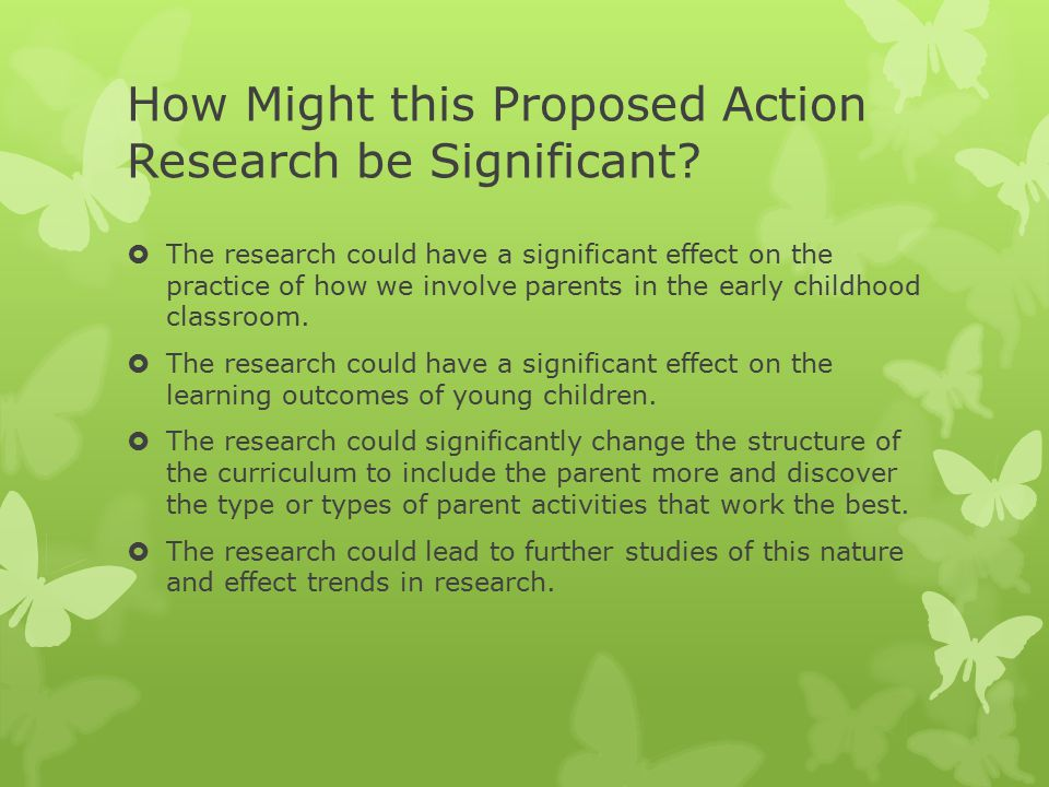 How Might this Proposed Action Research be Significant?  The research could have a significant effect on the practice of how we involve parents in th