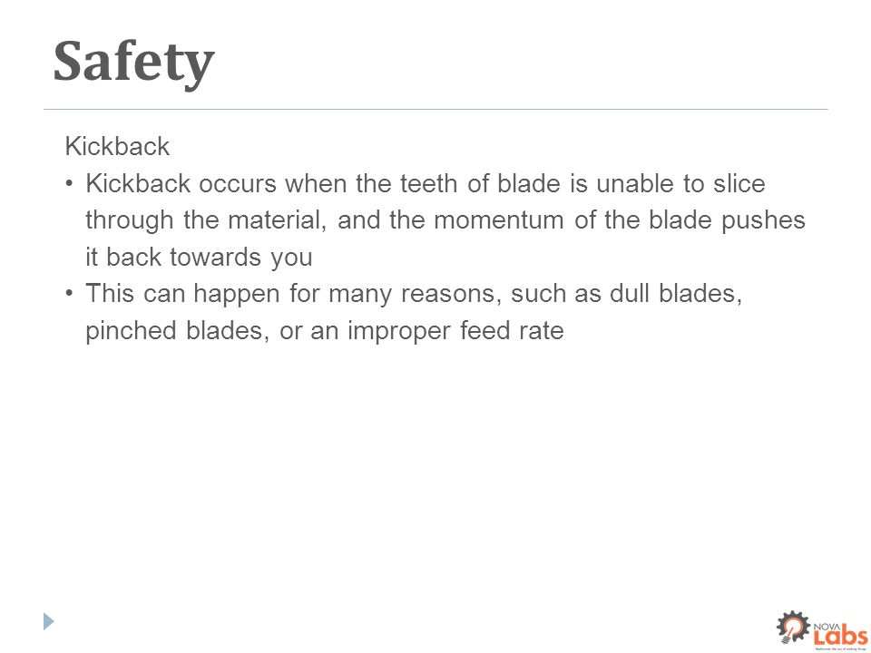 Safety Kickback Kickback occurs when the teeth of blade is unable to slice through the material, and the momentum of the blade pushes it back towards you This can happen for many reasons, such as dull blades, pinched blades, or an improper feed rate
