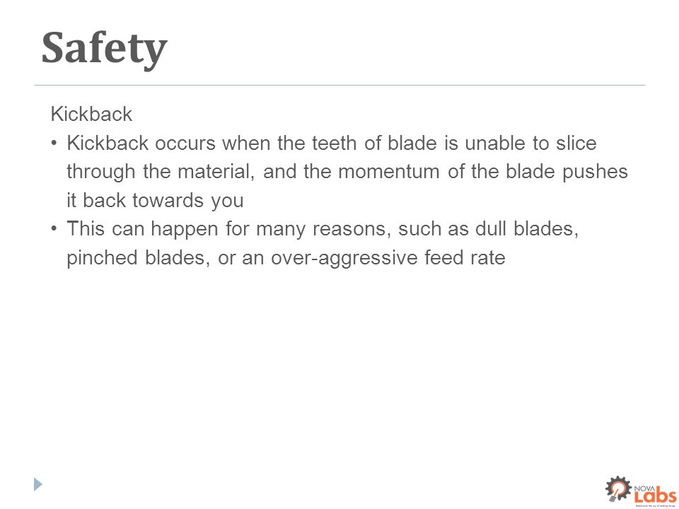 Safety Kickback Kickback occurs when the teeth of blade is unable to slice through the material, and the momentum of the blade pushes it back towards you This can happen for many reasons, such as dull blades, pinched blades, or an over-aggressive feed rate