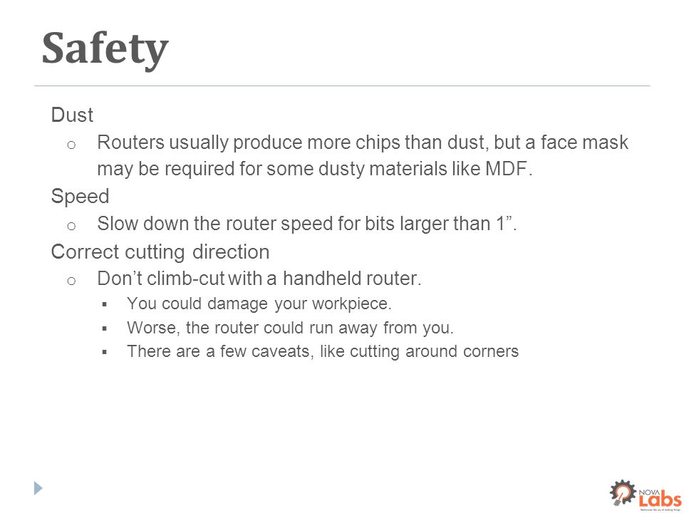 Safety Dust o Routers usually produce more chips than dust, but a face mask may be required for some dusty materials like MDF.