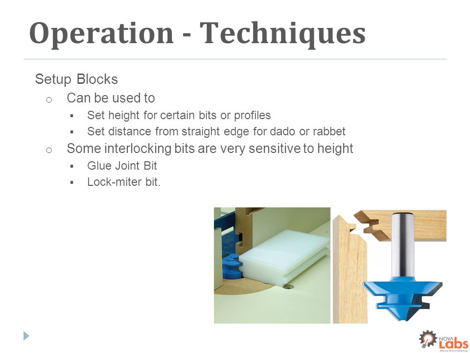 Operation - Techniques Setup Blocks o Can be used to  Set height for certain bits or profiles  Set distance from straight edge for dado or rabbet o Some interlocking bits are very sensitive to height  Glue Joint Bit  Lock-miter bit.