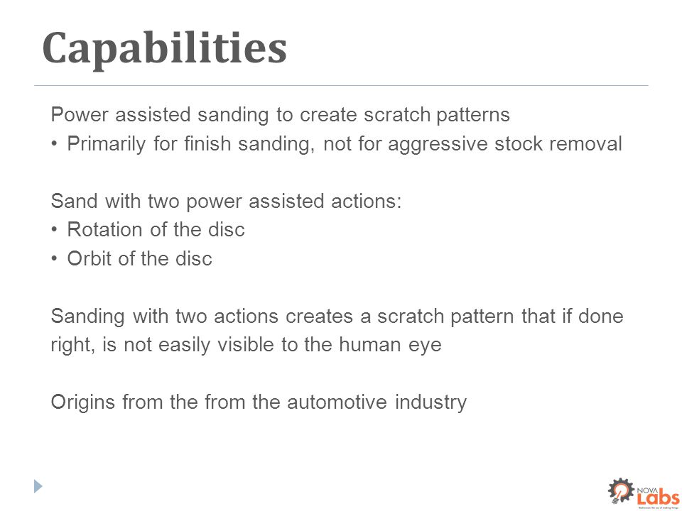 Capabilities Power assisted sanding to create scratch patterns Primarily for finish sanding, not for aggressive stock removal Sand with two power assisted actions: Rotation of the disc Orbit of the disc Sanding with two actions creates a scratch pattern that if done right, is not easily visible to the human eye Origins from the from the automotive industry