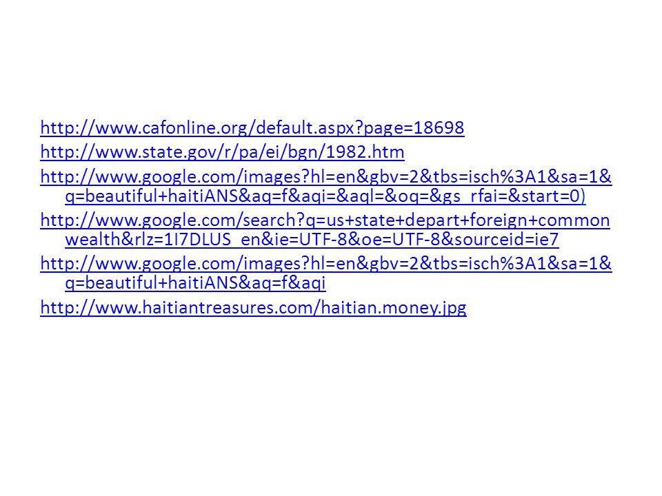 http://www.cafonline.org/default.aspx page=18698 http://www.state.gov/r/pa/ei/bgn/1982.htm http://www.google.com/images hl=en&gbv=2&tbs=isch%3A1&sa=1& q=beautiful+haitiANS&aq=f&aqi=&aql=&oq=&gs_rfai=&start=0http://www.google.com/images hl=en&gbv=2&tbs=isch%3A1&sa=1& q=beautiful+haitiANS&aq=f&aqi=&aql=&oq=&gs_rfai=&start=0) http://www.google.com/search q=us+state+depart+foreign+common wealth&rlz=1I7DLUS_en&ie=UTF-8&oe=UTF-8&sourceid=ie7 http://www.google.com/images hl=en&gbv=2&tbs=isch%3A1&sa=1& q=beautiful+haitiANS&aq=f&aqi http://www.haitiantreasures.com/haitian.money.jpg &aql=&oq=&gs_rfai=&start=0 http://www.google.com/images hl=en&gbv=2&tbs=isch%3A1&sa= 1&q=beautiful+haitiANS&aq=f&aqi=&aql=&oq=&gs_rfai=&start=0
