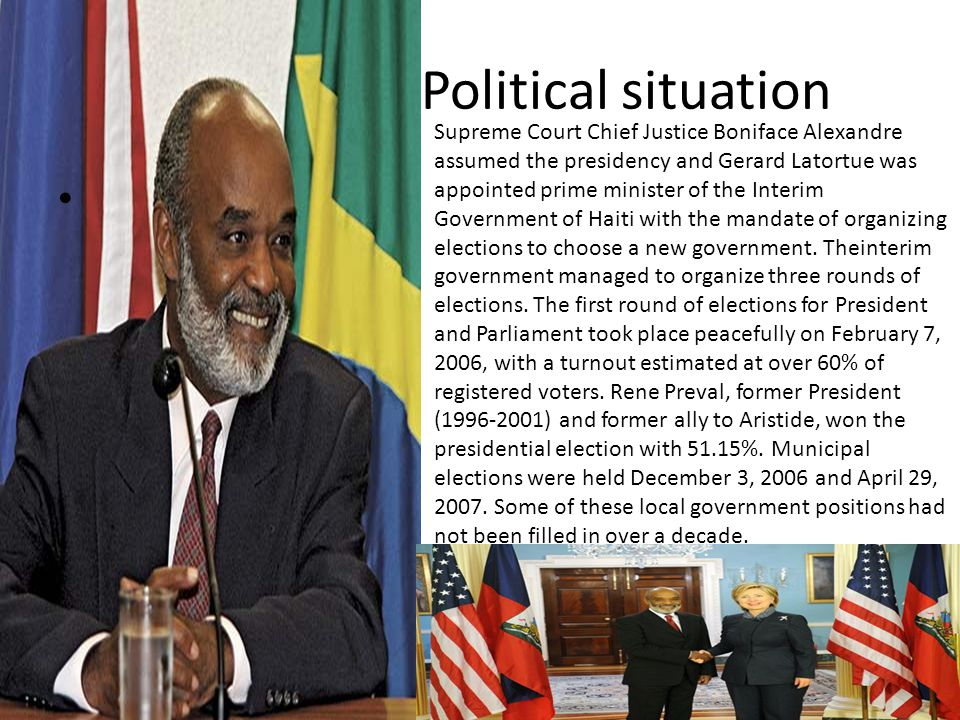 Political situation Supreme Court Chief Justice Boniface Alexandre assumed the presidency and Gerard Latortue was appointed prime minister of the Interim Government of Haiti with the mandate of organizing elections to choose a new government.