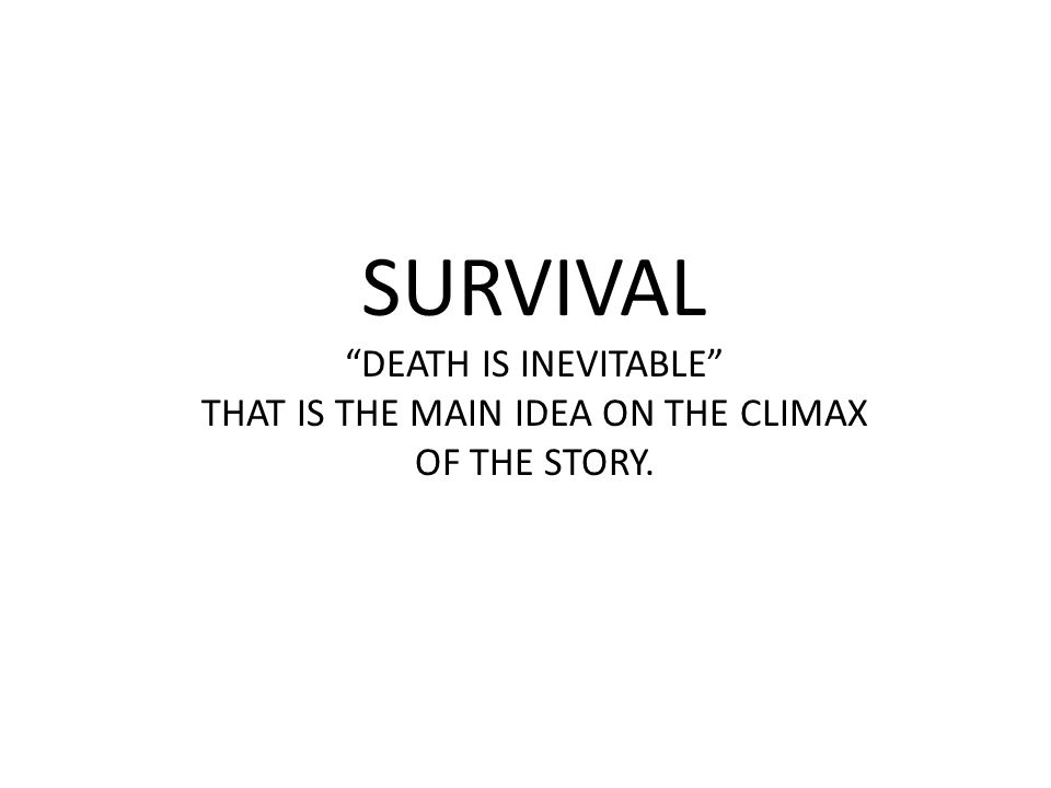 SURVIVAL DEATH IS INEVITABLE THAT IS THE MAIN IDEA ON THE CLIMAX OF THE STORY.