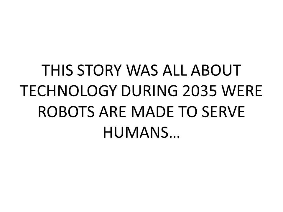THIS STORY WAS ALL ABOUT TECHNOLOGY DURING 2035 WERE ROBOTS ARE MADE TO SERVE HUMANS…