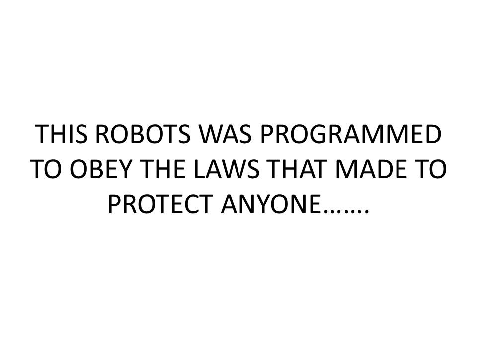 THIS ROBOTS WAS PROGRAMMED TO OBEY THE LAWS THAT MADE TO PROTECT ANYONE…….