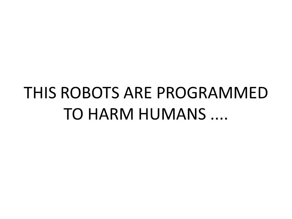 THIS ROBOTS ARE PROGRAMMED TO HARM HUMANS....