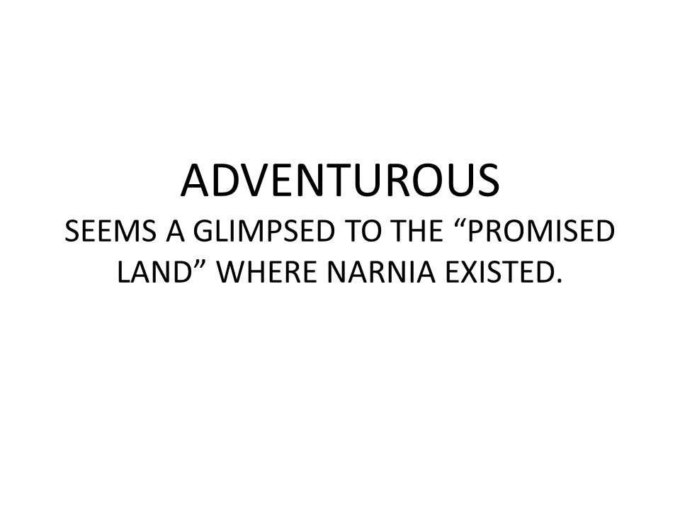 ADVENTUROUS SEEMS A GLIMPSED TO THE PROMISED LAND WHERE NARNIA EXISTED.