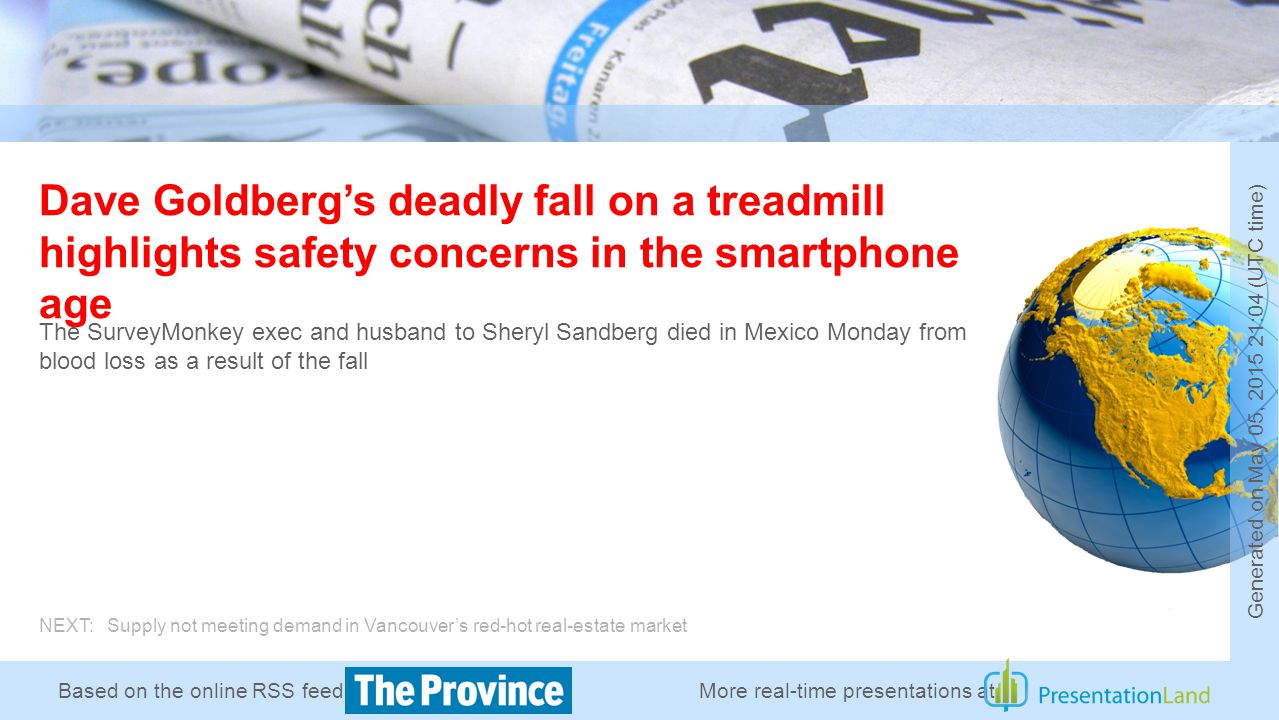 Based on the online RSS feed of Dave Goldberg's deadly fall on a treadmill highlights safety concerns in the smartphone age The SurveyMonkey exec and husband to Sheryl Sandberg died in Mexico Monday from blood loss as a result of the fall NEXT: Supply not meeting demand in Vancouver's red-hot real-estate market More real-time presentations at Generated on May 05, 2015 21:04 (UTC time)