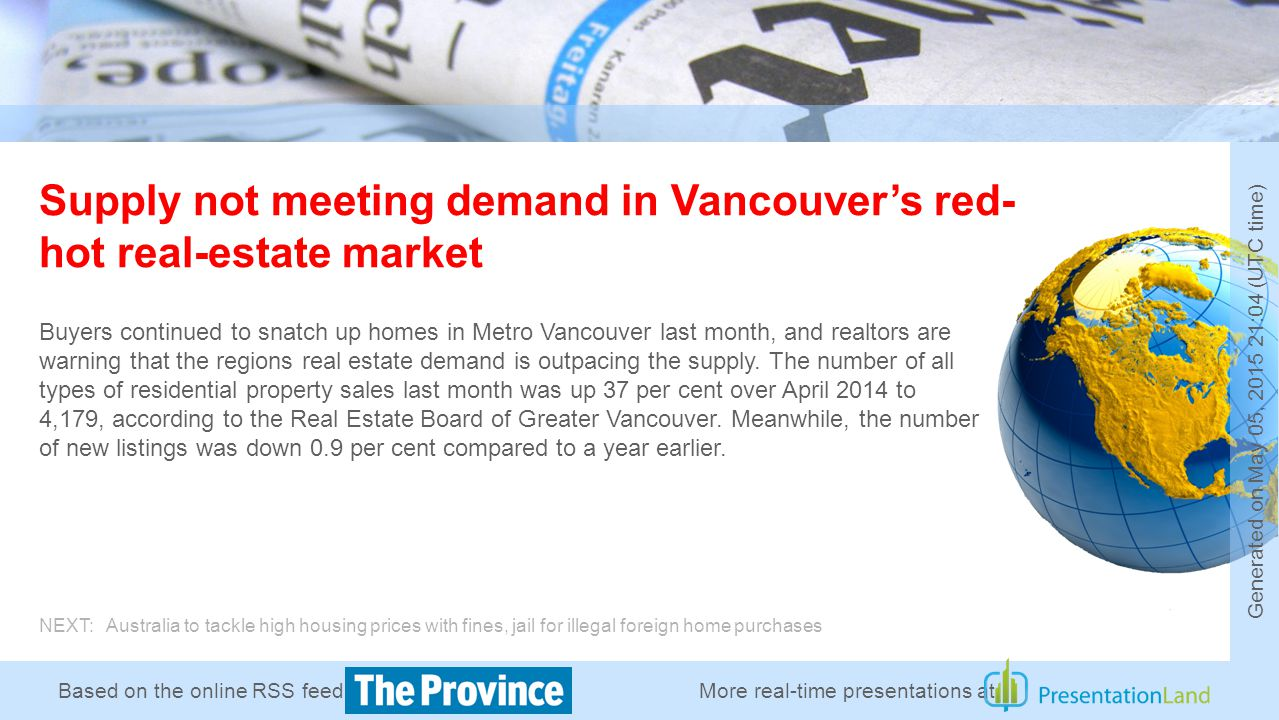 Based on the online RSS feed of Supply not meeting demand in Vancouver's red- hot real-estate market Buyers continued to snatch up homes in Metro Vancouver last month, and realtors are warning that the regions real estate demand is outpacing the supply.