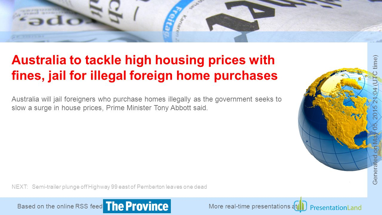 Based on the online RSS feed of Australia to tackle high housing prices with fines, jail for illegal foreign home purchases Australia will jail foreigners who purchase homes illegally as the government seeks to slow a surge in house prices, Prime Minister Tony Abbott said.
