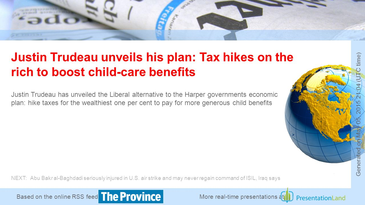 Based on the online RSS feed of Justin Trudeau unveils his plan: Tax hikes on the rich to boost child-care benefits Justin Trudeau has unveiled the Liberal alternative to the Harper governments economic plan: hike taxes for the wealthiest one per cent to pay for more generous child benefits NEXT: Abu Bakr al-Baghdadi seriously injured in U.S.