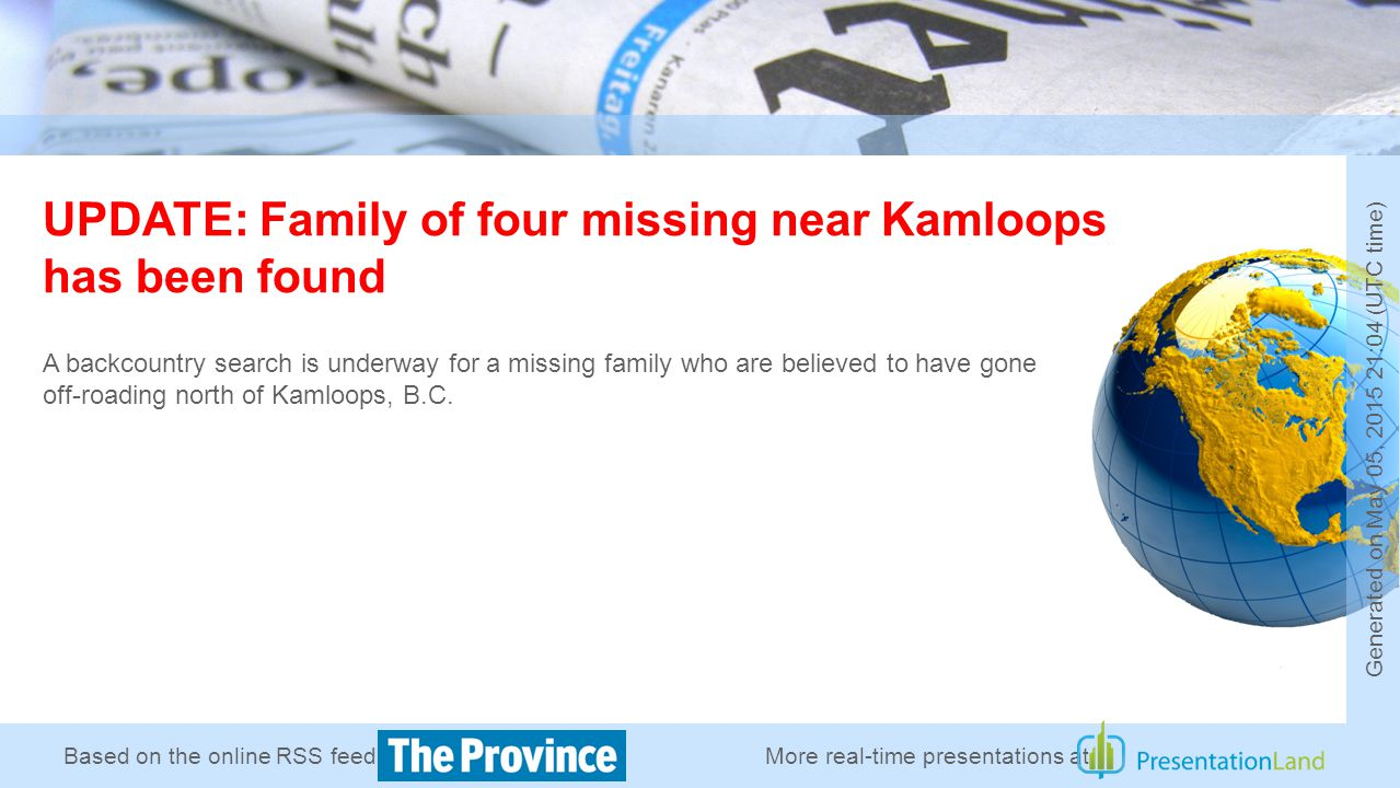 Based on the online RSS feed of UPDATE: Family of four missing near Kamloops has been found A backcountry search is underway for a missing family who are believed to have gone off-roading north of Kamloops, B.C.