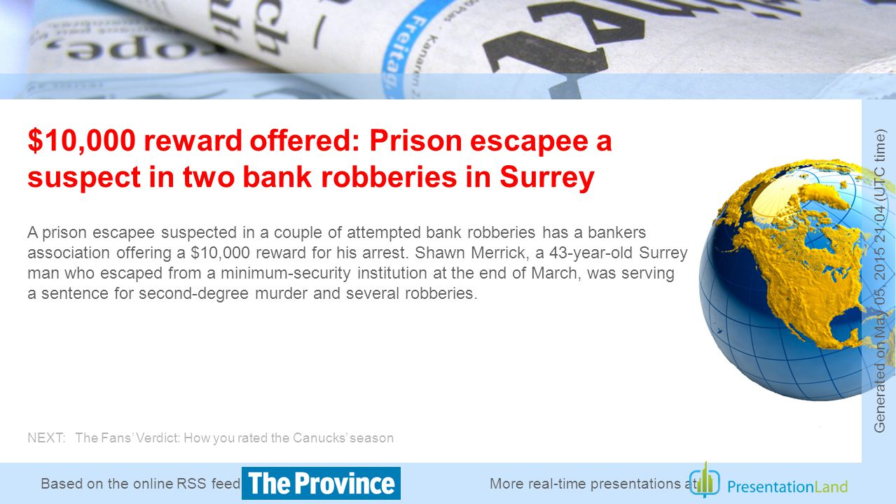 Based on the online RSS feed of $10,000 reward offered: Prison escapee a suspect in two bank robberies in Surrey A prison escapee suspected in a couple of attempted bank robberies has a bankers association offering a $10,000 reward for his arrest.