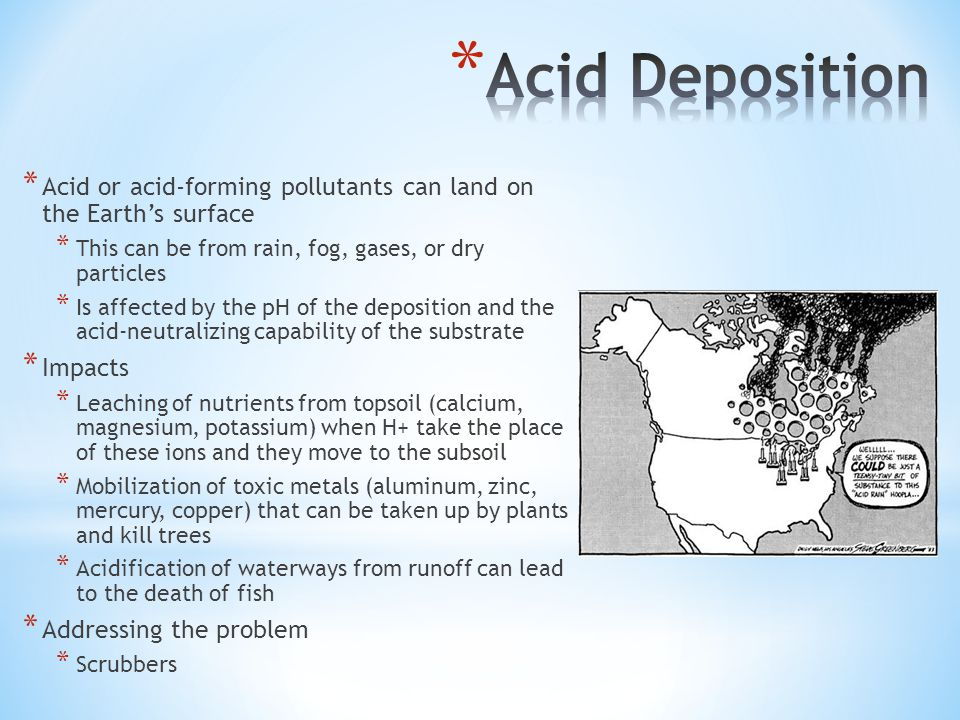 * Acid or acid-forming pollutants can land on the Earth's surface * This can be from rain, fog, gases, or dry particles * Is affected by the pH of the deposition and the acid-neutralizing capability of the substrate * Impacts * Leaching of nutrients from topsoil (calcium, magnesium, potassium) when H+ take the place of these ions and they move to the subsoil * Mobilization of toxic metals (aluminum, zinc, mercury, copper) that can be taken up by plants and kill trees * Acidification of waterways from runoff can lead to the death of fish * Addressing the problem * Scrubbers