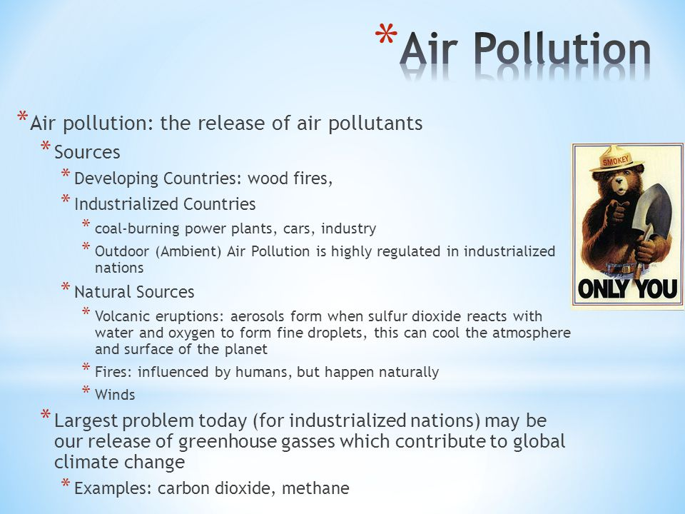 * Air pollution: the release of air pollutants * Sources * Developing Countries: wood fires, * Industrialized Countries * coal-burning power plants, cars, industry * Outdoor (Ambient) Air Pollution is highly regulated in industrialized nations * Natural Sources * Volcanic eruptions: aerosols form when sulfur dioxide reacts with water and oxygen to form fine droplets, this can cool the atmosphere and surface of the planet * Fires: influenced by humans, but happen naturally * Winds * Largest problem today (for industrialized nations) may be our release of greenhouse gasses which contribute to global climate change * Examples: carbon dioxide, methane