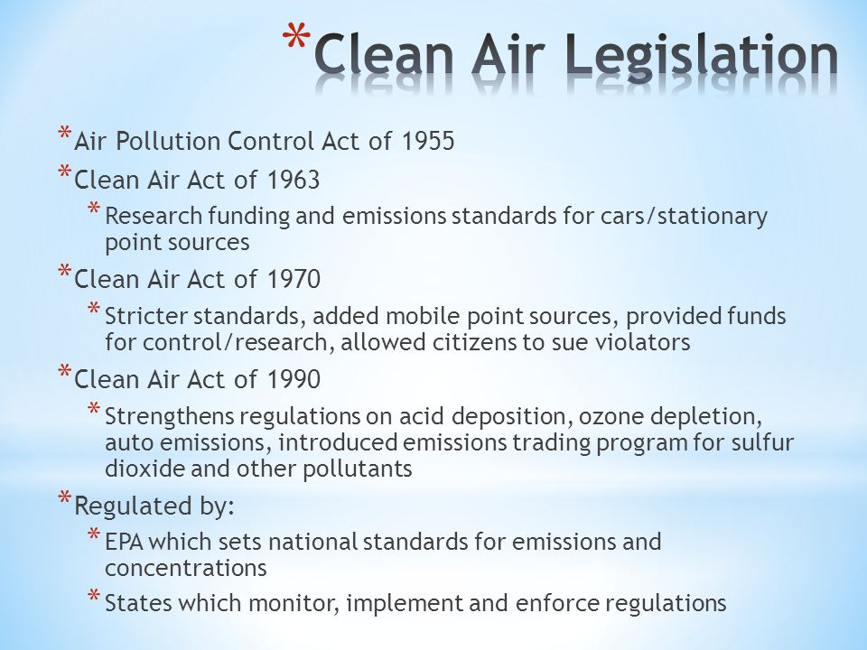 * Air Pollution Control Act of 1955 * Clean Air Act of 1963 * Research funding and emissions standards for cars/stationary point sources * Clean Air Act of 1970 * Stricter standards, added mobile point sources, provided funds for control/research, allowed citizens to sue violators * Clean Air Act of 1990 * Strengthens regulations on acid deposition, ozone depletion, auto emissions, introduced emissions trading program for sulfur dioxide and other pollutants * Regulated by: * EPA which sets national standards for emissions and concentrations * States which monitor, implement and enforce regulations