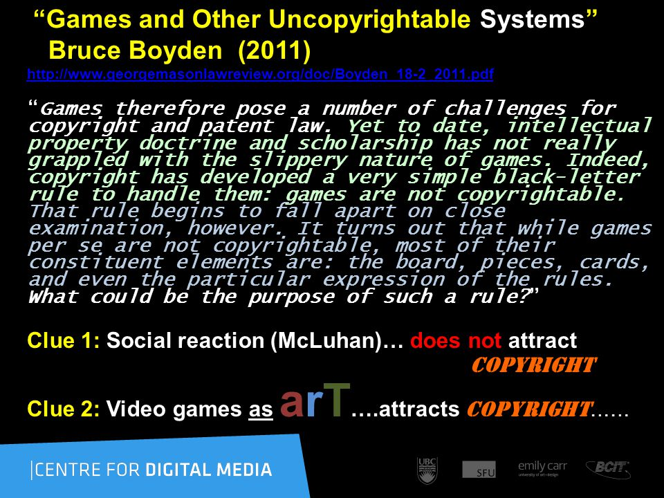 Games and Other Uncopyrightable Systems Bruce Boyden (2011) http://www.georgemasonlawreview.org/doc/Boyden_18-2_2011.pdf http://www.georgemasonlawreview.org/doc/Boyden_18-2_2011.pdf Games therefore pose a number of challenges for copyright and patent law.