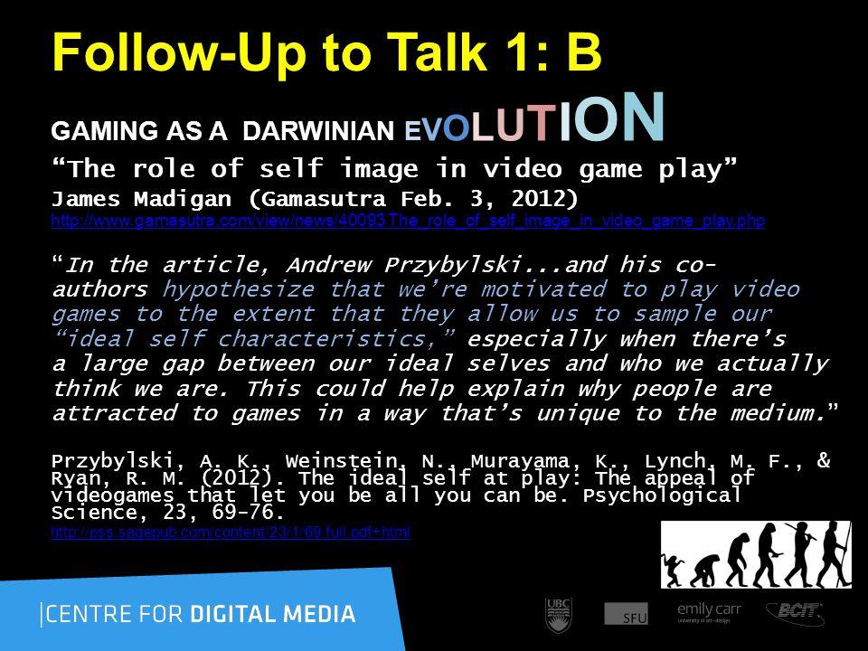 Follow-Up to Talk 1: B GAMING AS A DARWINIAN E V O L U T I O N The role of self image in video game play James Madigan (Gamasutra Feb.