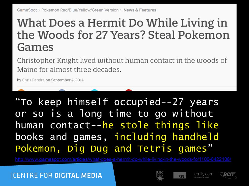 http://www.gamespot.com/articles/what-does-a-hermit-do-while-living-in-the-woods-fo/1100-6422106/ To keep himself occupied--27 years or so is a long time to go without human contact--he stole things like books and games, including handheld Pokemon, Dig Dug and Tetris games