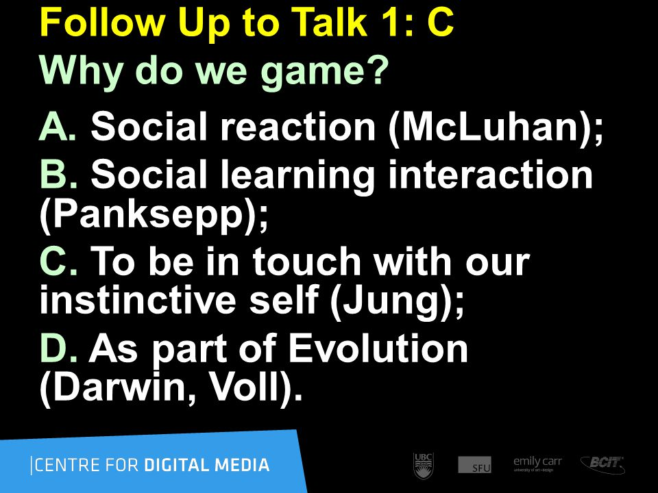 Follow Up to Talk 1: C Why do we game. A. Social reaction (McLuhan); B.