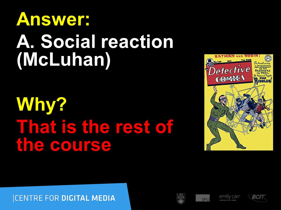 Answer: A. Social reaction (McLuhan) Why That is the rest of the course