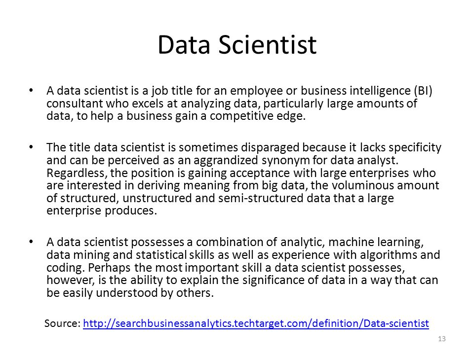 Data Scientist A data scientist is a job title for an employee or business intelligence (BI) consultant who excels at analyzing data, particularly large amounts of data, to help a business gain a competitive edge.