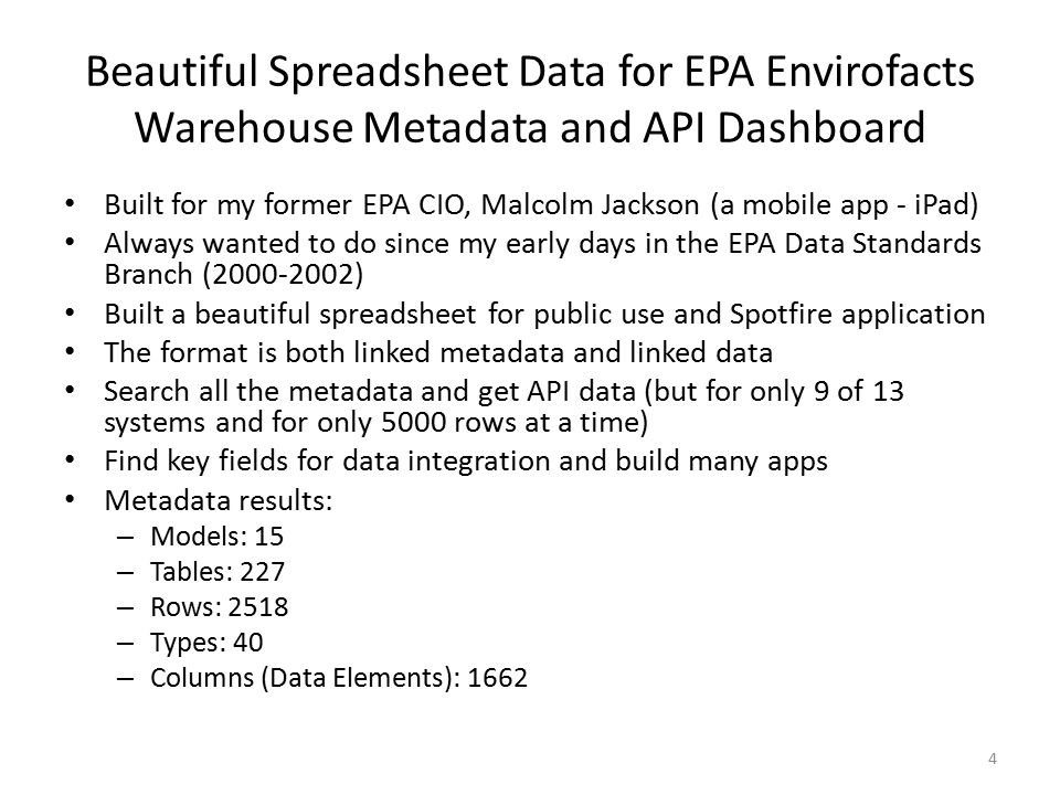 Beautiful Spreadsheet Data for EPA Envirofacts Warehouse Metadata and API Dashboard Built for my former EPA CIO, Malcolm Jackson (a mobile app - iPad) Always wanted to do since my early days in the EPA Data Standards Branch (2000-2002) Built a beautiful spreadsheet for public use and Spotfire application The format is both linked metadata and linked data Search all the metadata and get API data (but for only 9 of 13 systems and for only 5000 rows at a time) Find key fields for data integration and build many apps Metadata results: – Models: 15 – Tables: 227 – Rows: 2518 – Types: 40 – Columns (Data Elements): 1662 4