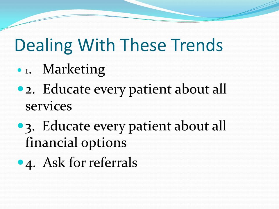 Dealing With These Trends 1. Marketing 2. Educate every patient about all services 3.
