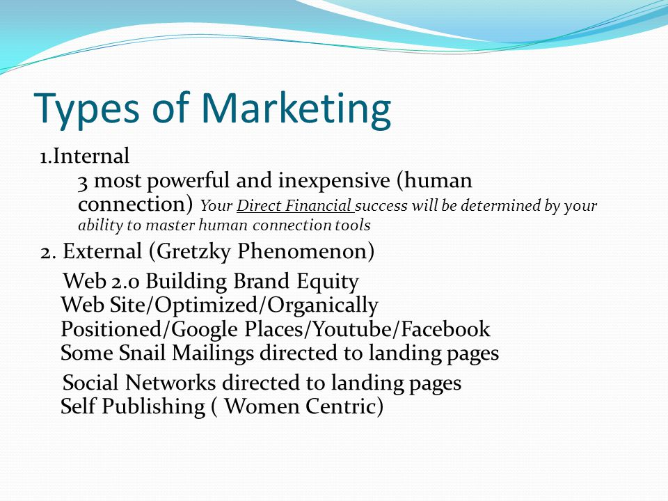 Types of Marketing 1.Internal 3 most powerful and inexpensive (human connection) Your Direct Financial success will be determined by your ability to master human connection tools 2.