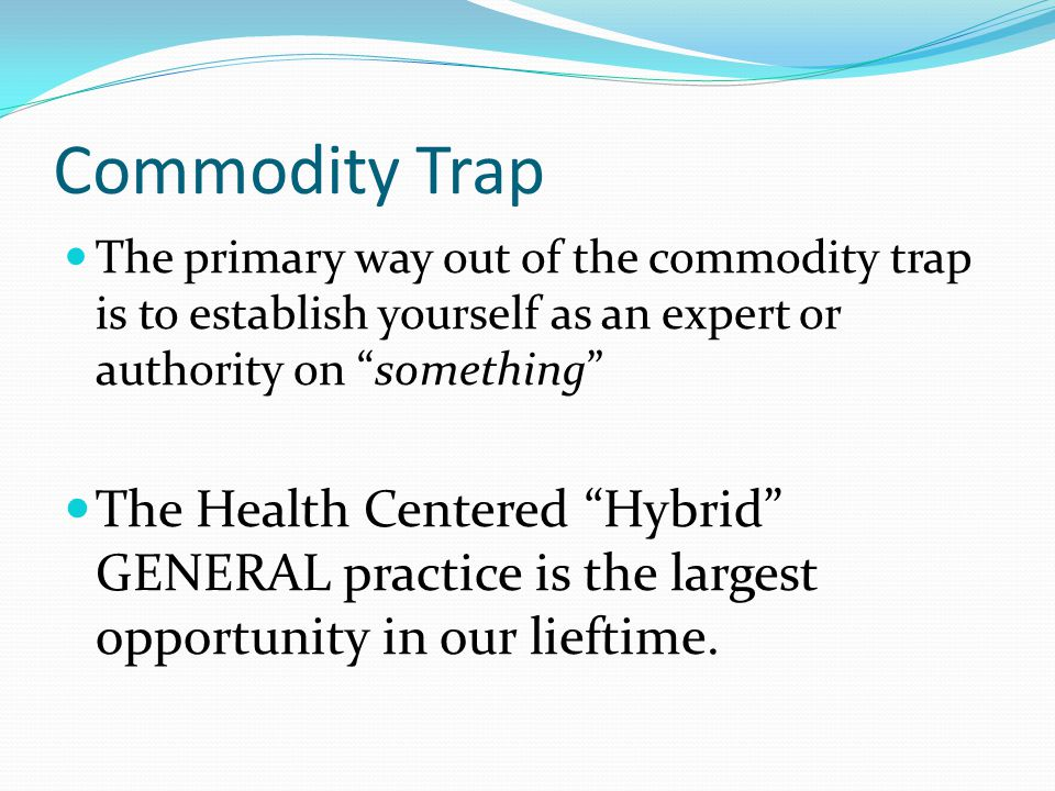 Commodity Trap The primary way out of the commodity trap is to establish yourself as an expert or authority on something The Health Centered Hybrid GENERAL practice is the largest opportunity in our lieftime.