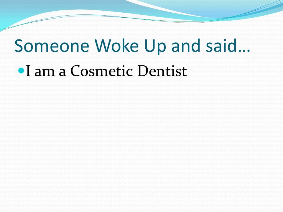 Someone Woke Up and said… I am a Cosmetic Dentist