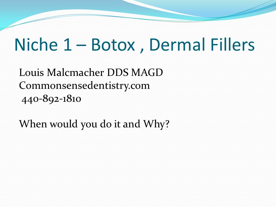 Niche 1 – Botox, Dermal Fillers Louis Malcmacher DDS MAGD Commonsensedentistry.com 440-892-1810 When would you do it and Why?