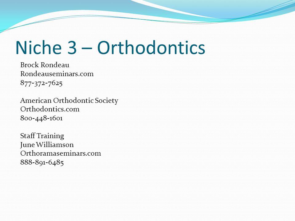 Niche 3 – Orthodontics Brock Rondeau Rondeauseminars.com 877-372-7625 American Orthodontic Society Orthodontics.com 800-448-1601 Staff Training June Williamson Orthoramaseminars.com 888-891-6485