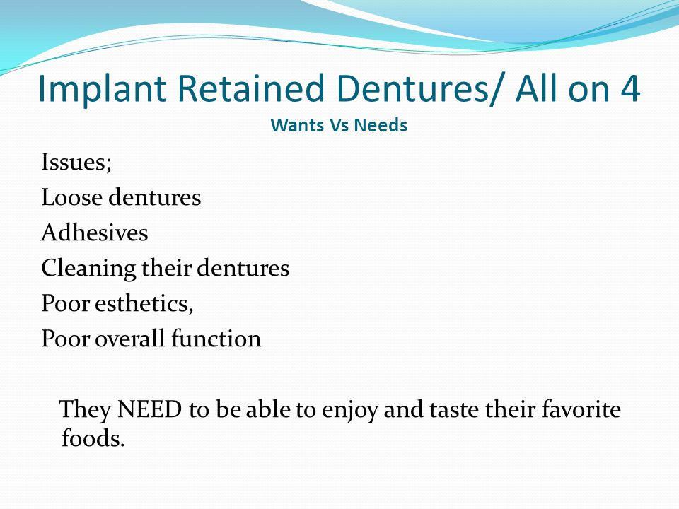 Implant Retained Dentures/ All on 4 Wants Vs Needs Issues; Loose dentures Adhesives Cleaning their dentures Poor esthetics, Poor overall function They NEED to be able to enjoy and taste their favorite foods.