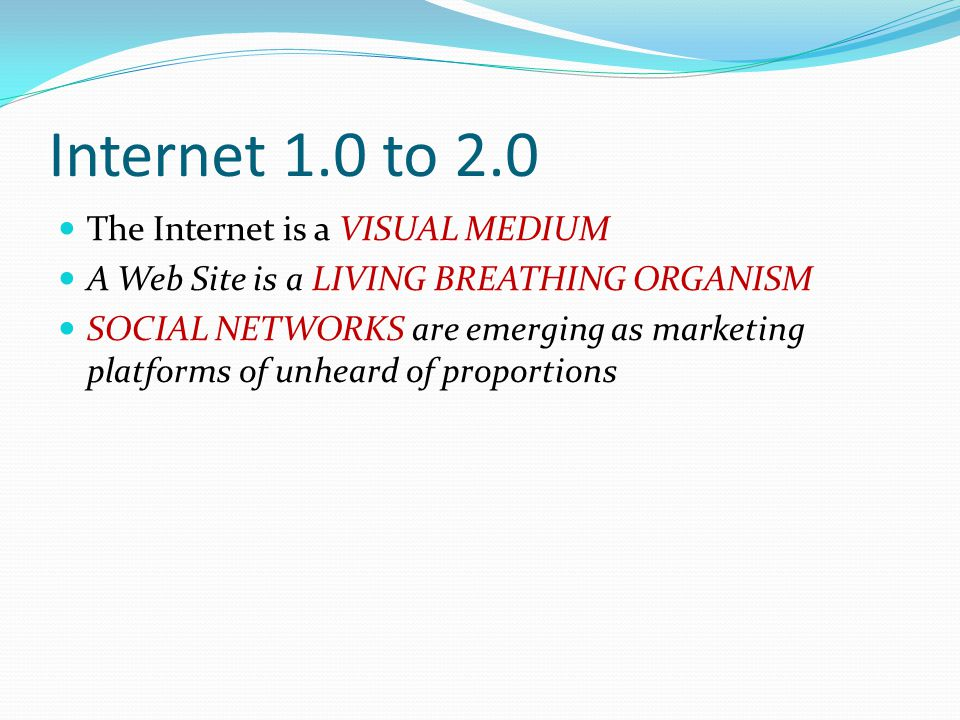 Internet 1.0 to 2.0 The Internet is a VISUAL MEDIUM A Web Site is a LIVING BREATHING ORGANISM SOCIAL NETWORKS are emerging as marketing platforms of unheard of proportions
