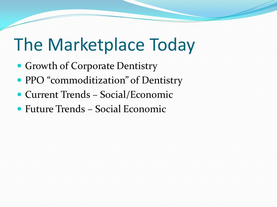 The Marketplace Today Growth of Corporate Dentistry PPO commoditization of Dentistry Current Trends – Social/Economic Future Trends – Social Economic