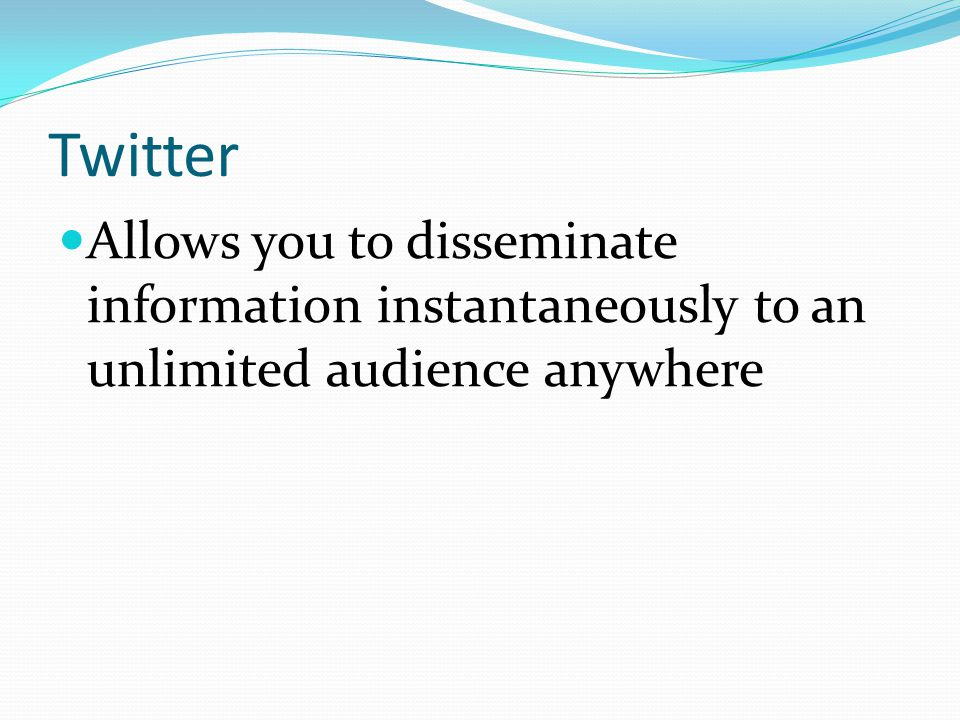 Twitter Allows you to disseminate information instantaneously to an unlimited audience anywhere