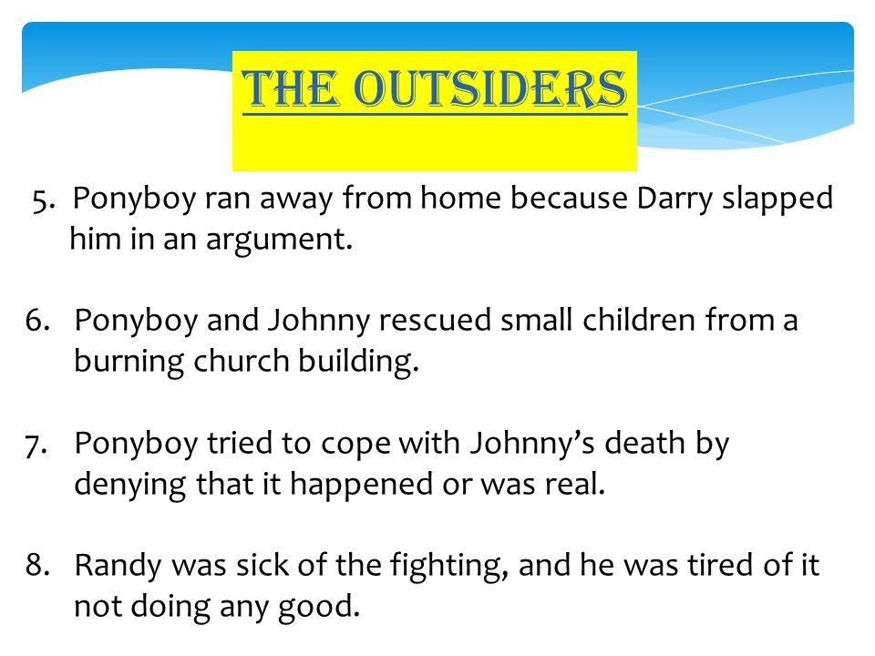 The outsiders 5. Ponyboy ran away from home because Darry slapped him in an argument. 6.Ponyboy and Johnny rescued small children from a burning churc