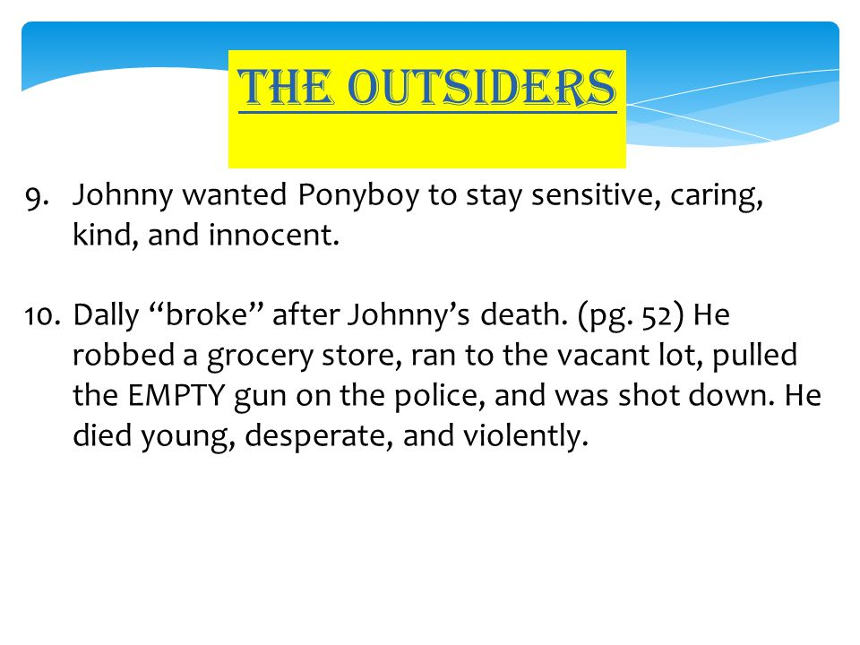 "The outsiders 9.Johnny wanted Ponyboy to stay sensitive, caring, kind, and innocent. 10.Dally ""broke"" after Johnny's death. (pg. 52) He robbed a groce"