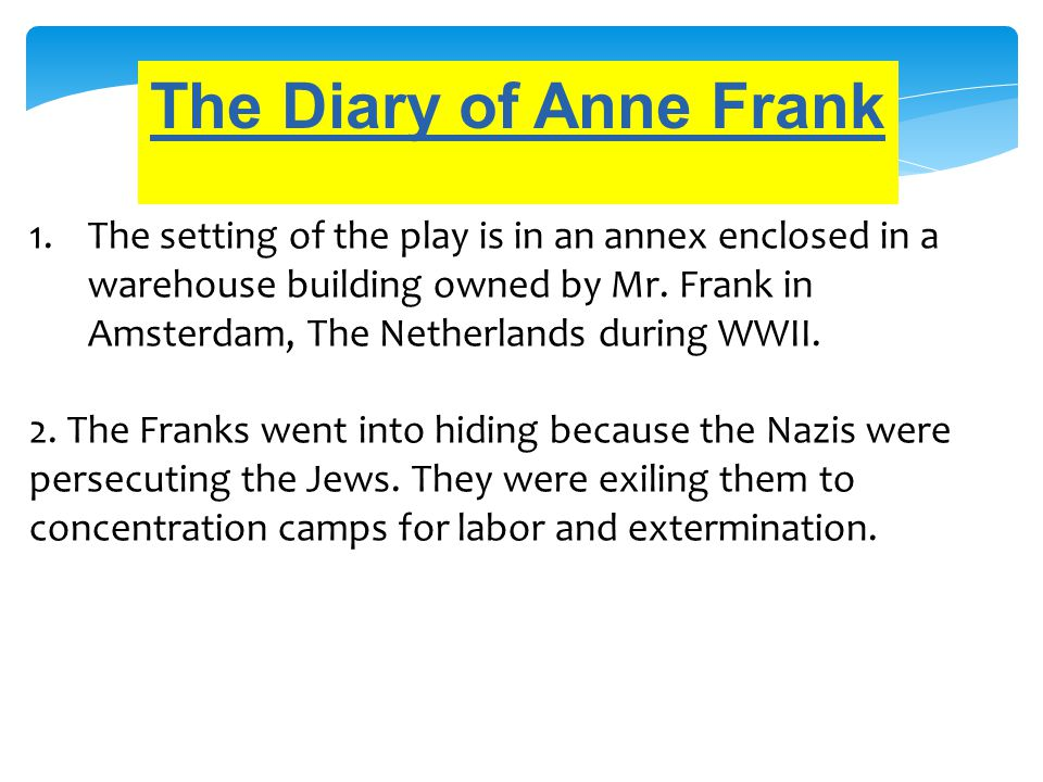 The Diary of Anne Frank 1.The setting of the play is in an annex enclosed in a warehouse building owned by Mr. Frank in Amsterdam, The Netherlands dur