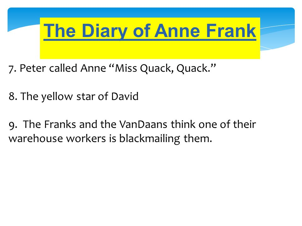 "The Diary of Anne Frank 7. Peter called Anne ""Miss Quack, Quack."" 8. The yellow star of David 9. The Franks and the VanDaans think one of their wareho"