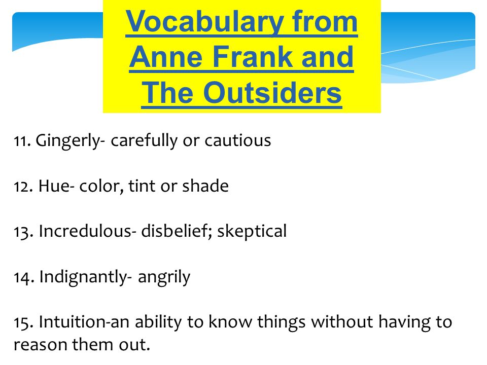 Vocabulary from Anne Frank and The Outsiders 11. Gingerly- carefully or cautious 12. Hue- color, tint or shade 13. Incredulous- disbelief; skeptical 1