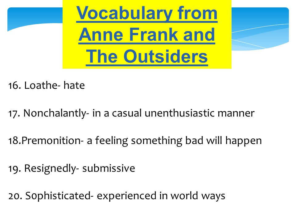 Vocabulary from Anne Frank and The Outsiders 16. Loathe- hate 17. Nonchalantly- in a casual unenthusiastic manner 18.Premonition- a feeling something