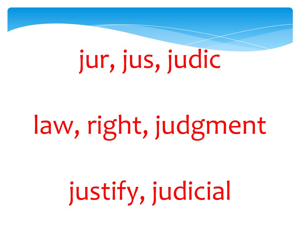 jur, jus, judic law, right, judgment justify, judicial