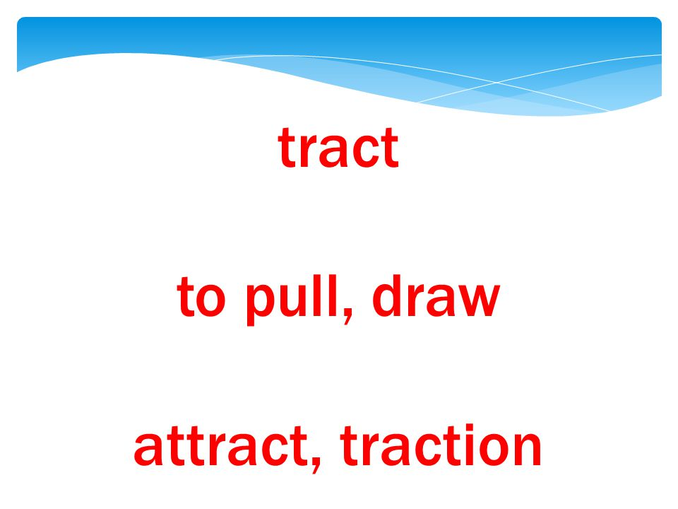 tract to pull, draw attract, traction