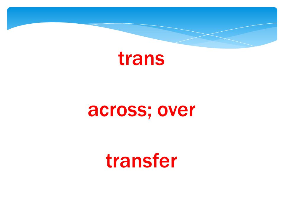 trans across; over transfer